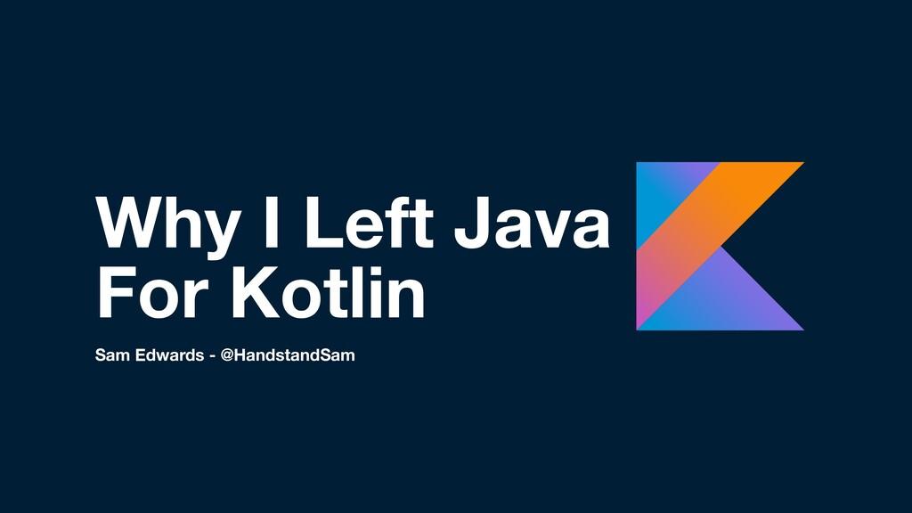 Why I Left Java For Kotlin Sam Edwards - @Hands...