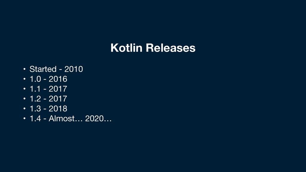 Kotlin Releases • Started - 2010  • 1.0 - 2016 ...