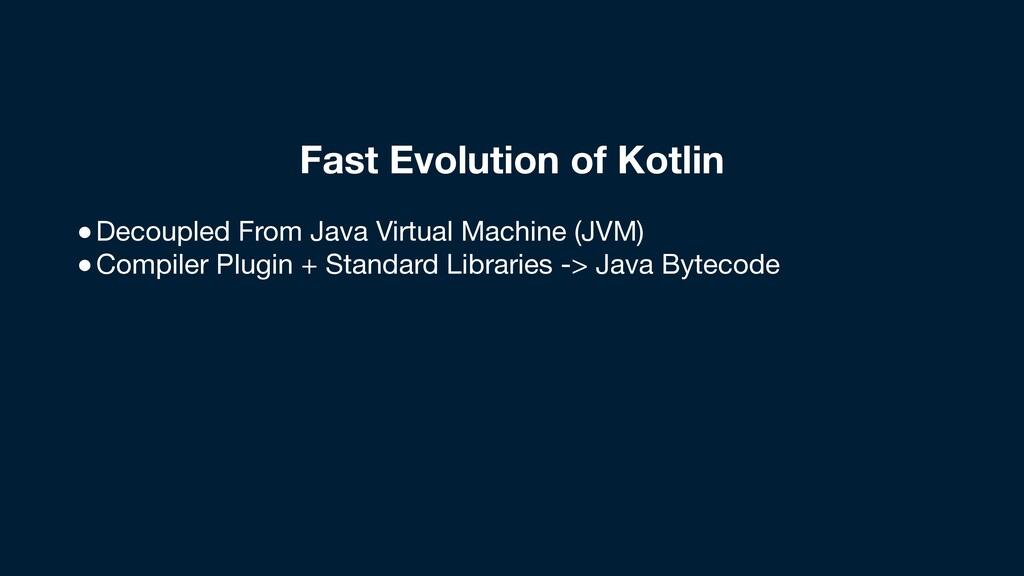 Fast Evolution of Kotlin ●Decoupled From Java V...