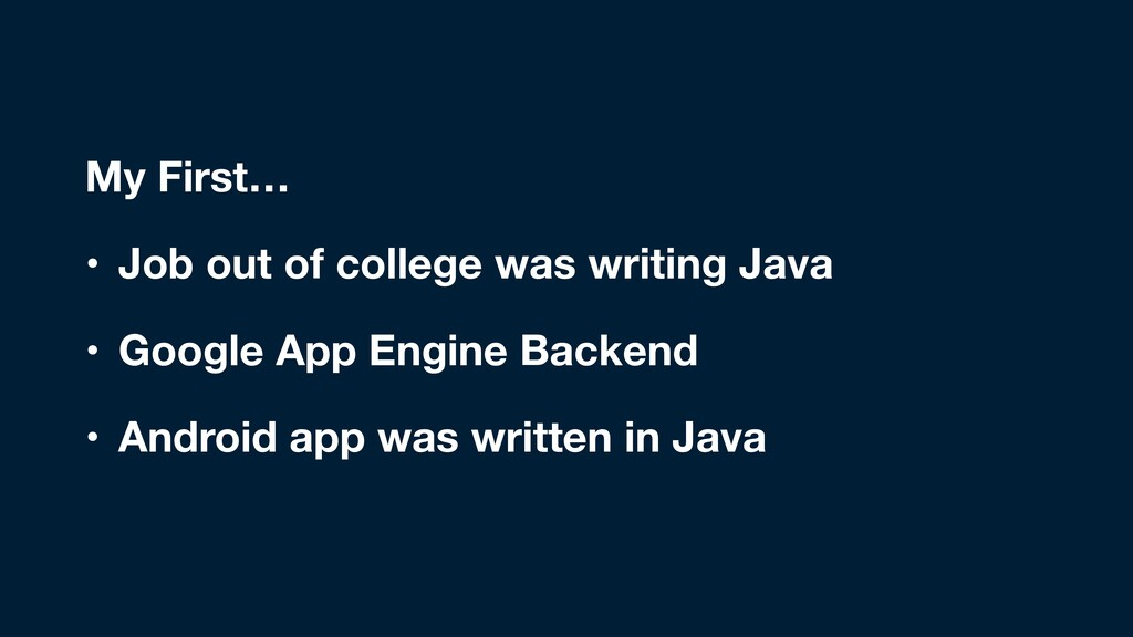 My First… • Job out of college was writing Java...