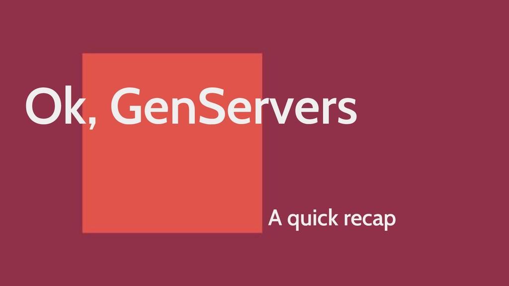 Ok, GenServers A quick recap