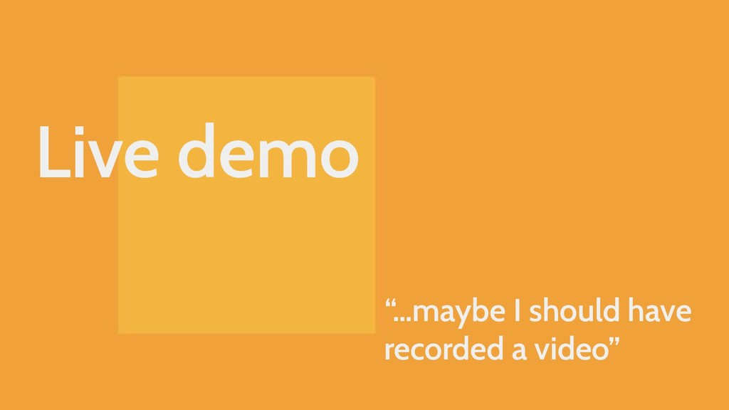 "Live demo ""…maybe I should have recorded a vide..."
