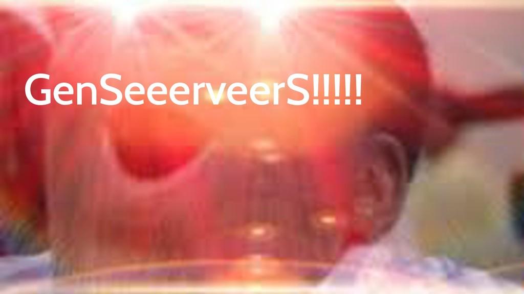 GenSeeerveerS!!!!!
