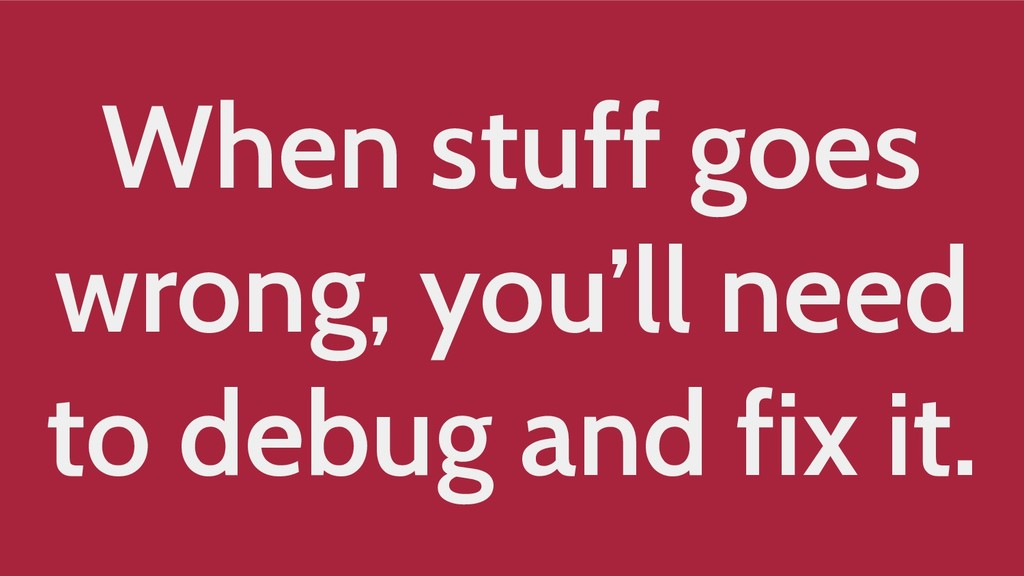 When stuff goes wrong, you'll need to debug and...