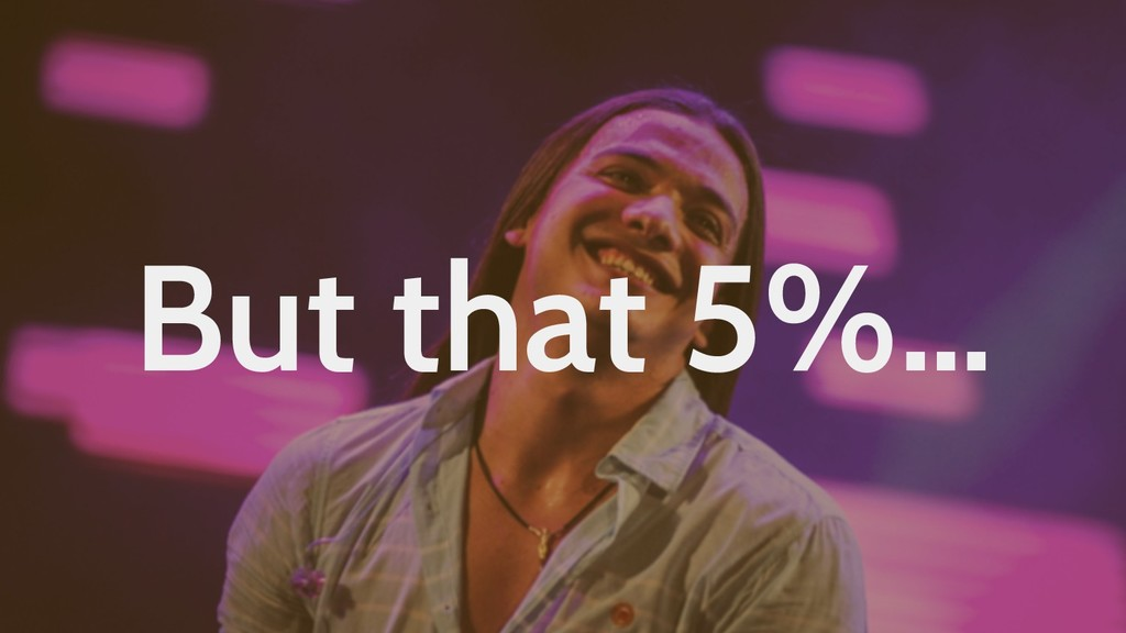 But that 5%…