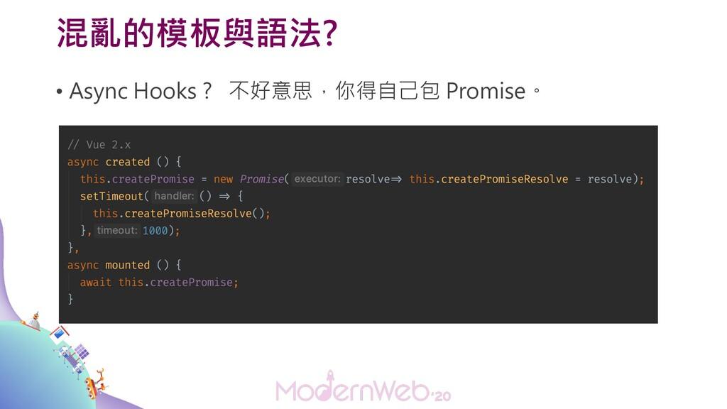 混亂的模板與語法? • Async Hooks ? 不好意思,你得自己包 Promise。