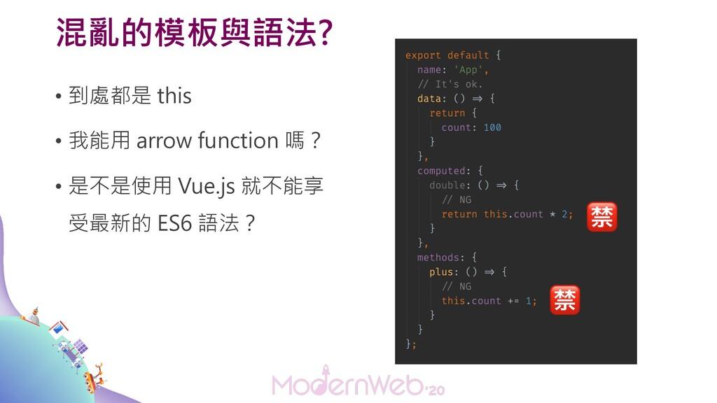 混亂的模板與語法? • 到處都是 this • 我能用 arrow function 嗎? •...