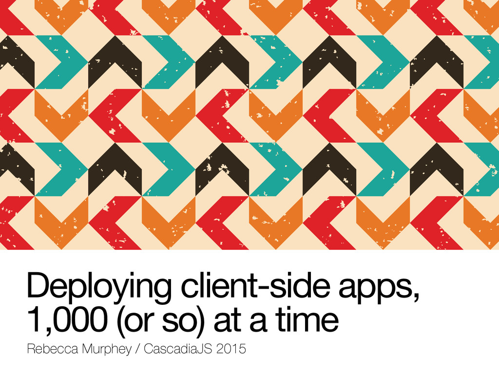 Deploying client-side apps,  1,000 (or so) at a...