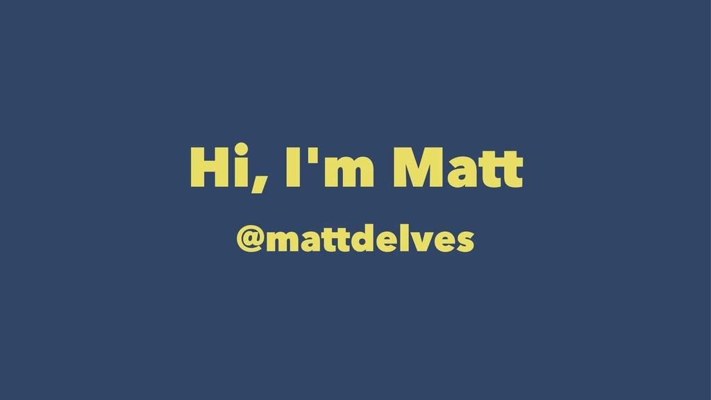 Hi, I'm Matt @mattdelves
