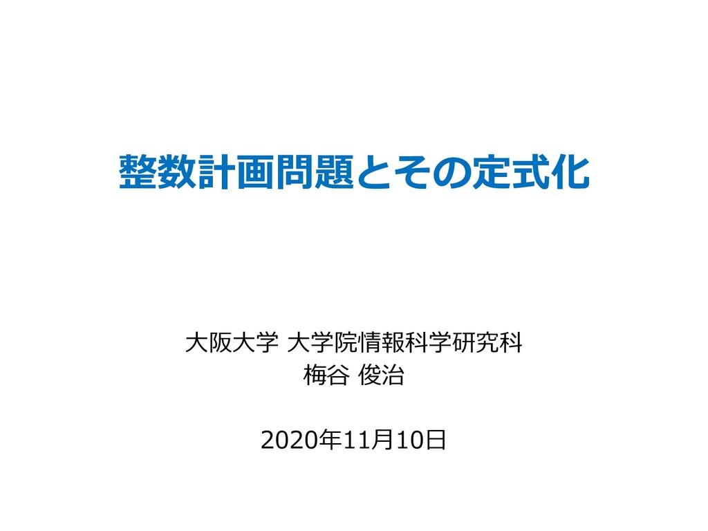 整数計画問題とその定式化 ⼤阪⼤学 ⼤学院情報科学研究科 梅⾕ 俊治 2020年11⽉10⽇