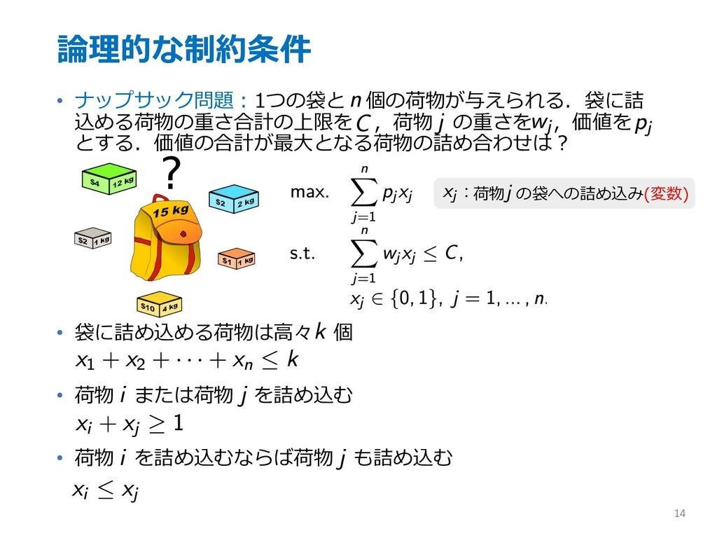 論理的な制約条件 • ナップサック問題︓1つの袋と 個の荷物が与えられる.袋に詰 込める荷物の...