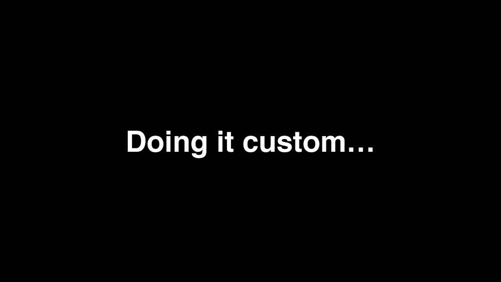 Doing it custom…