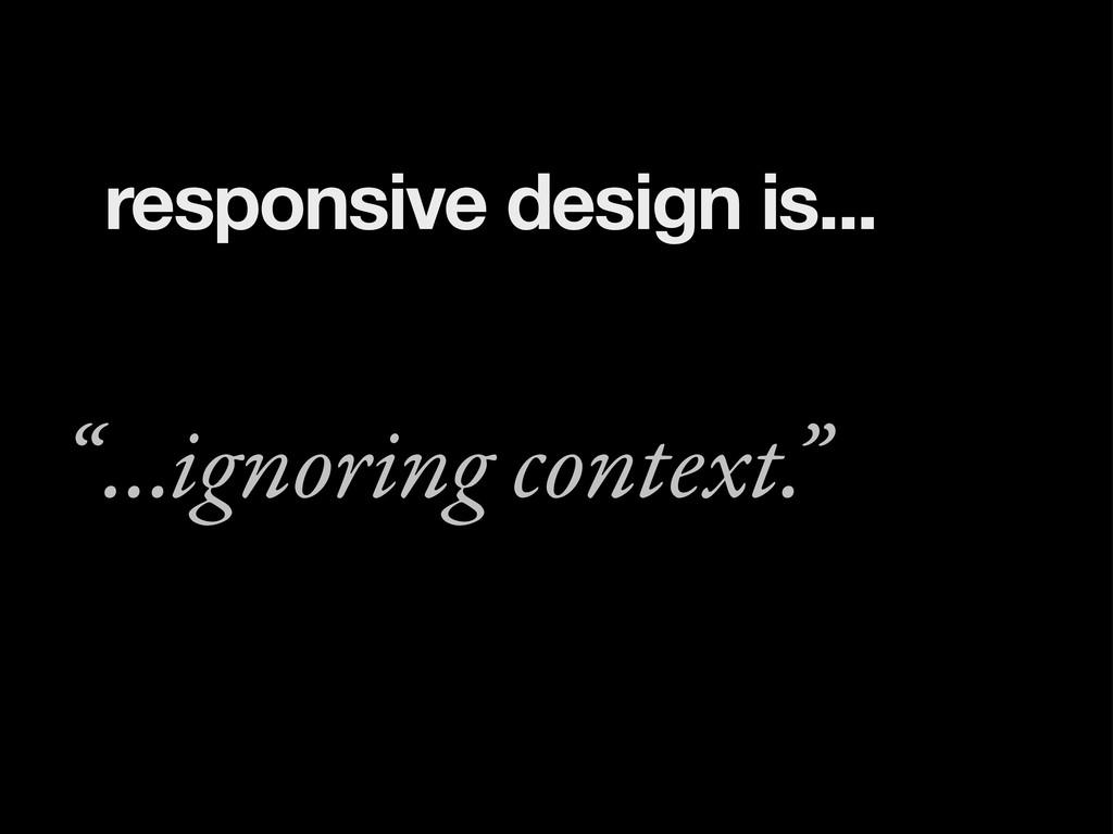 "...ignoring context."" "" responsive design is..."