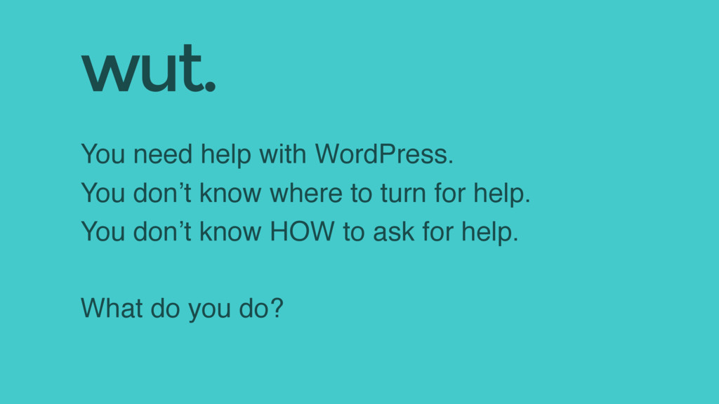 You need help with WordPress. You don't know wh...