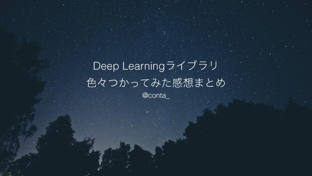 Deep LearningϥΠϒϥϦ ৭ʑ͔ͭͬͯΈͨײ·ͱΊ @conta_