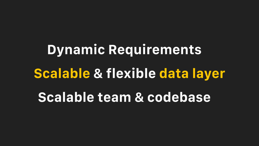 Dynamic Requirements Scalable & flexible data l...
