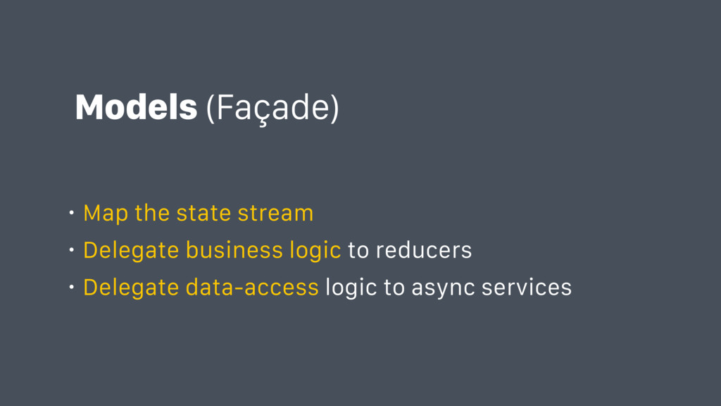 Models (Façade) • Map the state stream • Delega...
