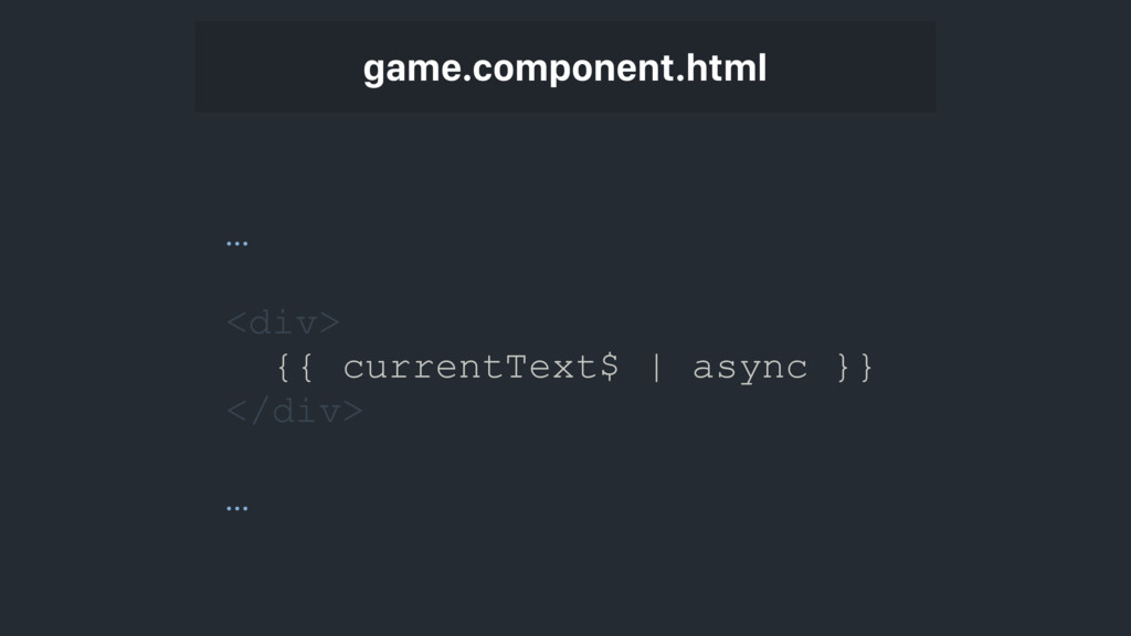 game.component.html … <div> {{ currentText$ | a...