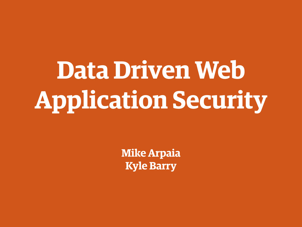 Data Driven Web Application Security Mike Arpai...