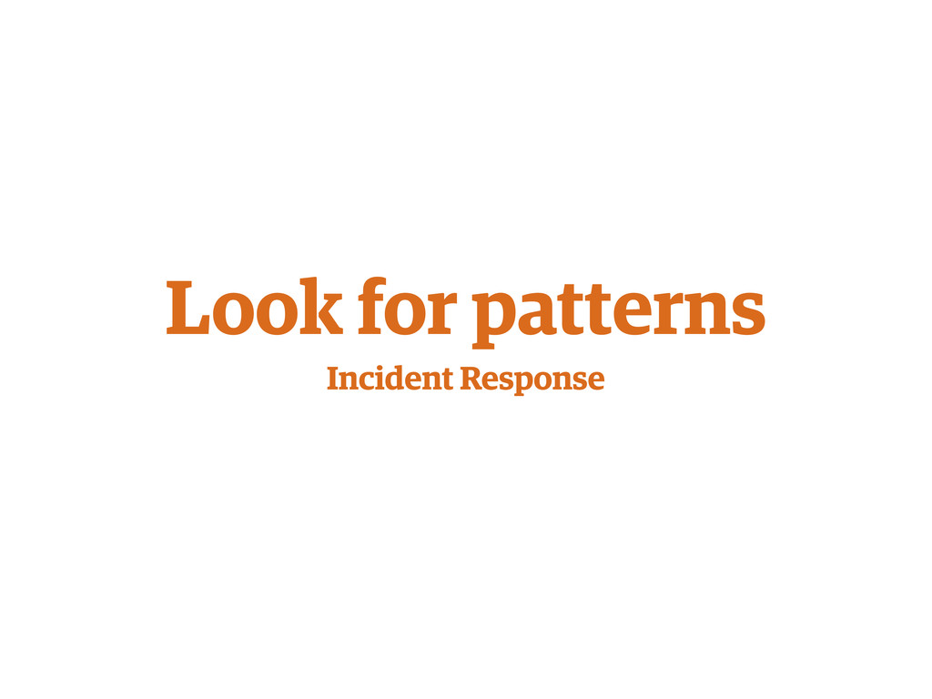 Look for patterns Incident Response