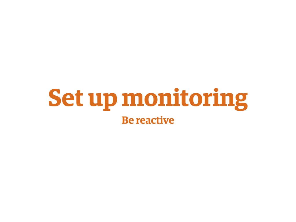 Set up monitoring Be reactive