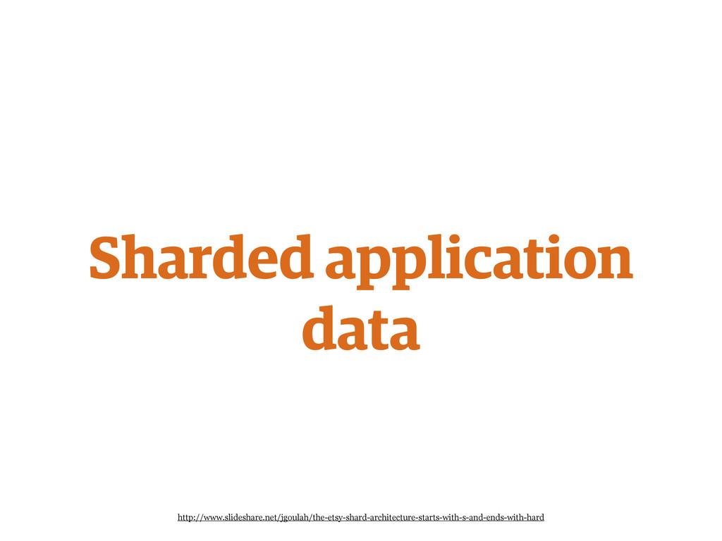Sharded application data http://www.slideshare....