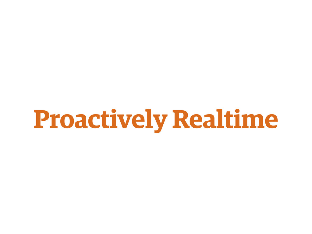 Proactively Realtime