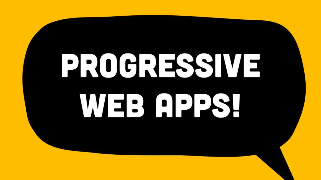 Progressive Web Apps!