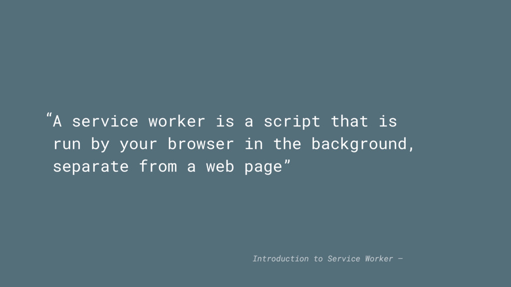 A service worker is a script that is run by you...