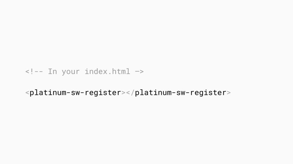 <!-- In your index.html —> <platinum-sw-registe...