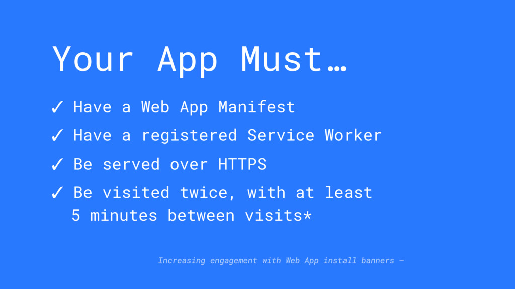 Your App Must… ✓ Have a Web App Manifest ✓ Have...