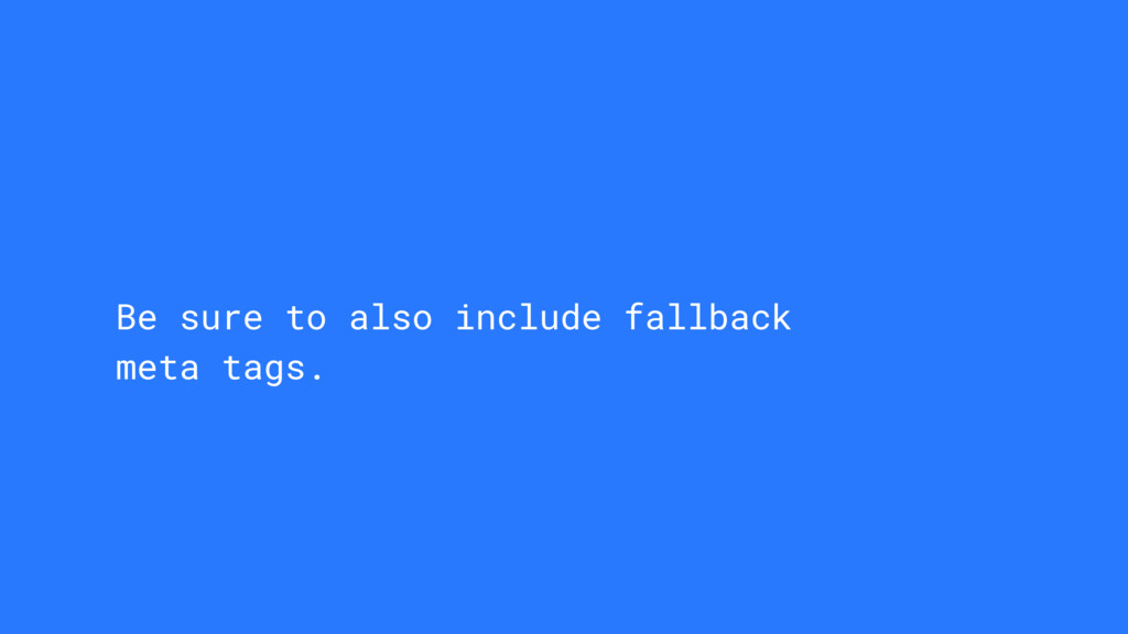 Be sure to also include fallback meta tags.