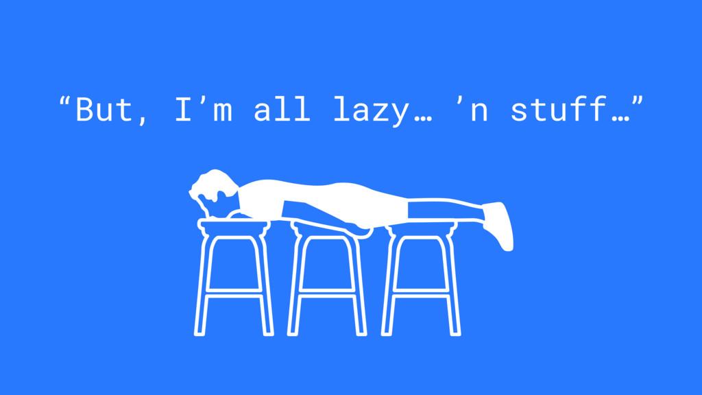 """""""But, I'm all lazy… 'n stuff…"""""""