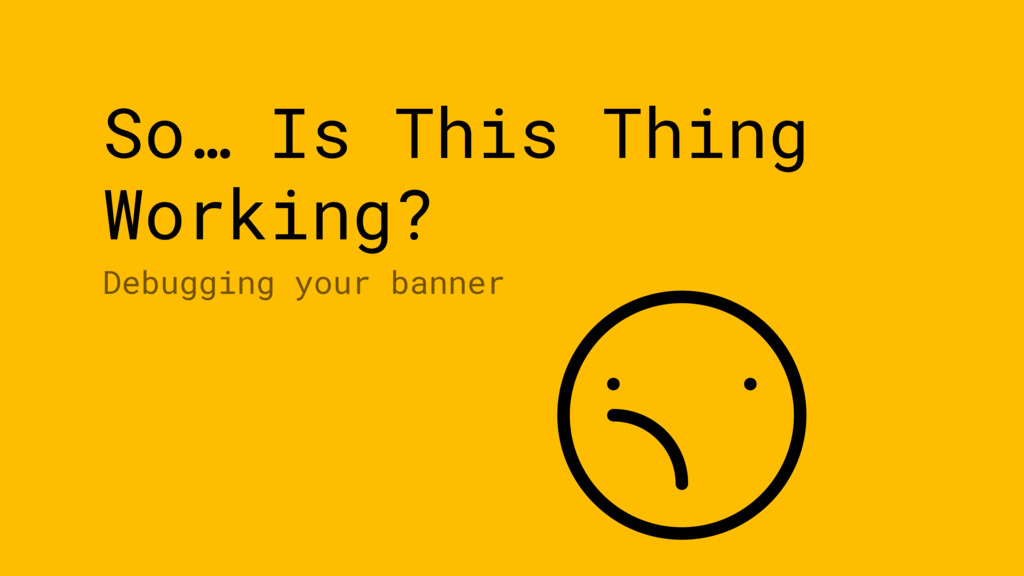 So… Is This Thing Working? Debugging your banner