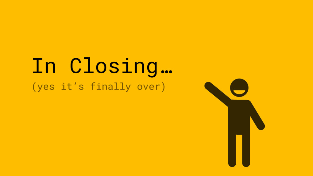 In Closing… (yes it's finally over)