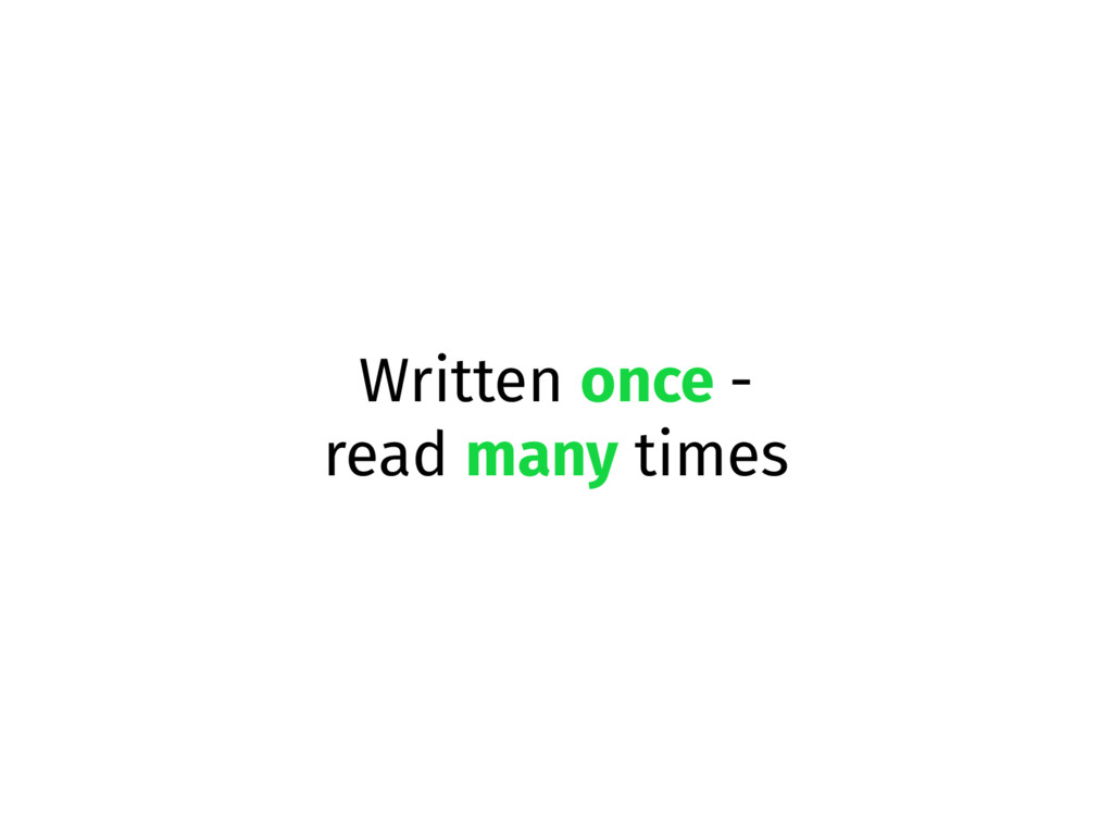 Written once - read many times