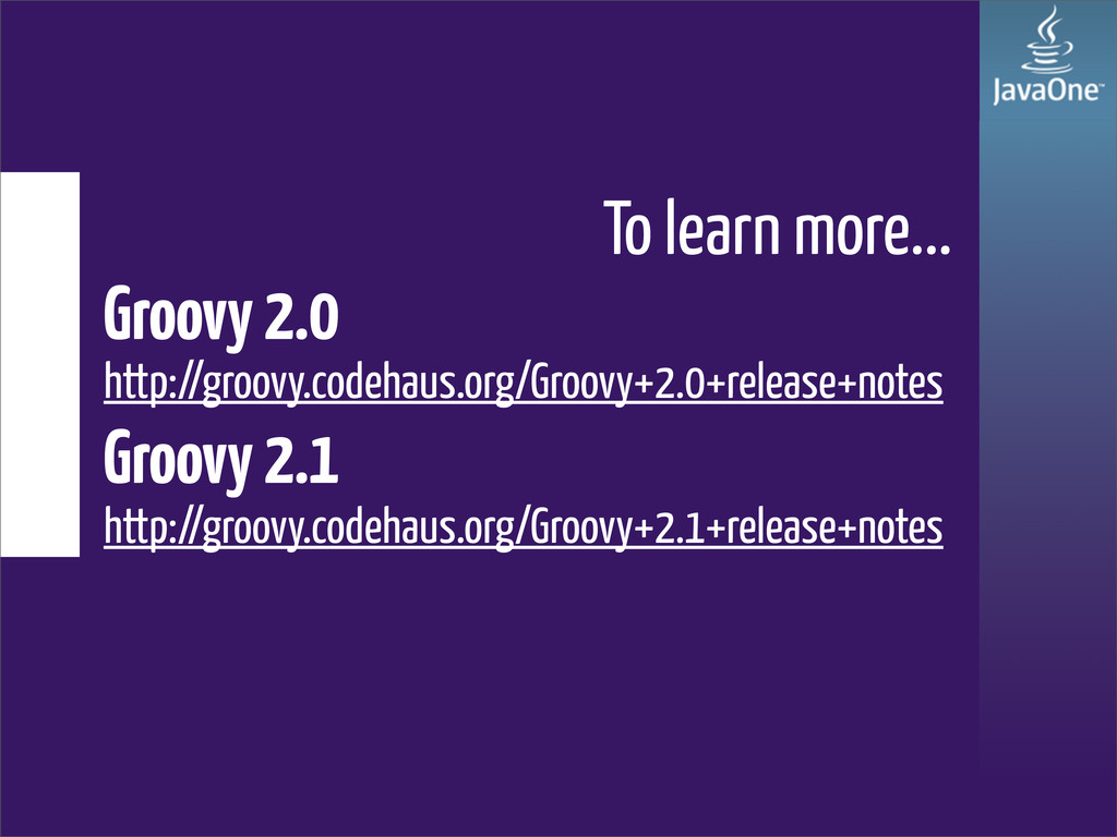 To learn more... Groovy 2.0 http://groovy.codeh...