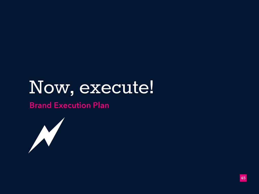 !45 Now, execute! Brand Execution Plan