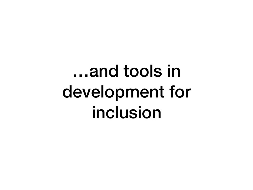 …and tools in development for inclusion