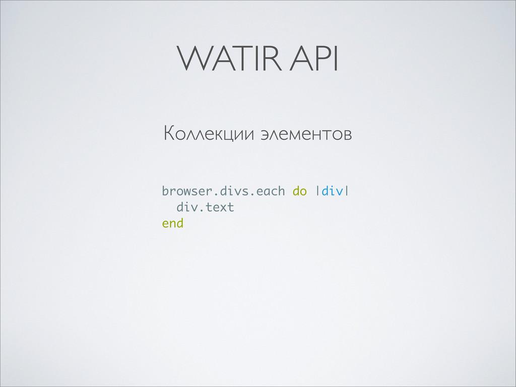 Коллекции элементов browser.divs.each do  div  ...
