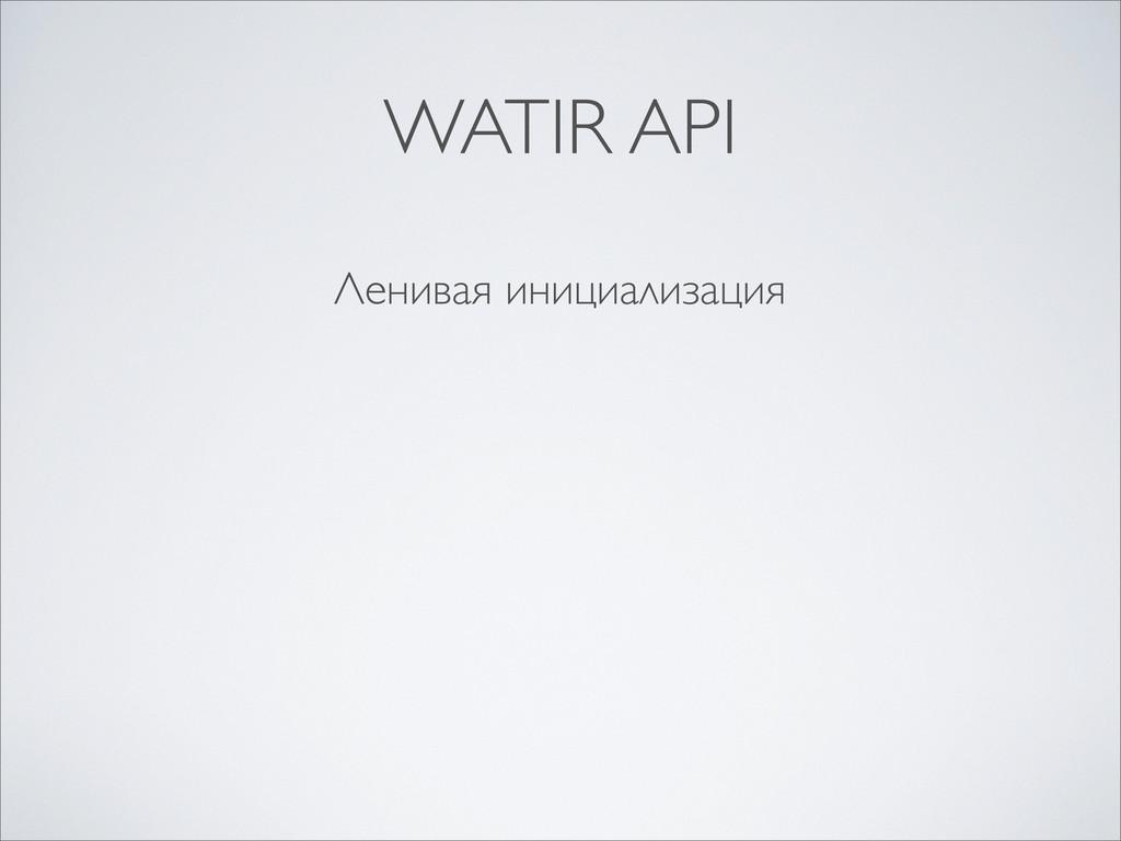 Ленивая инициализация WATIR API