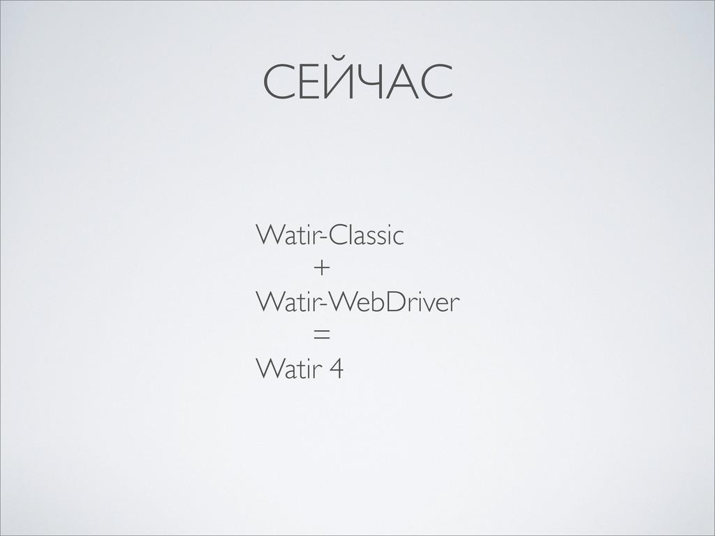 СЕЙЧАС Watir-Classic + Watir-WebDriver = Watir 4