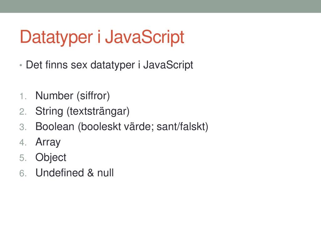Datatyper i JavaScript • Det finns sex datatype...