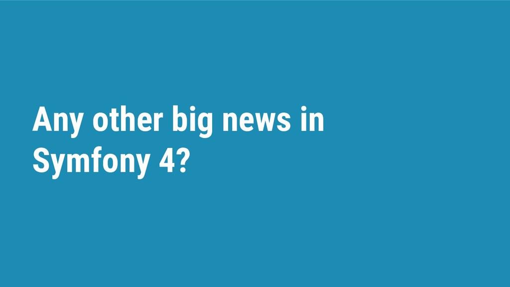 Any other big news in Symfony 4?
