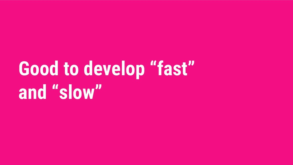 "Good to develop ""fast"" and ""slow"""