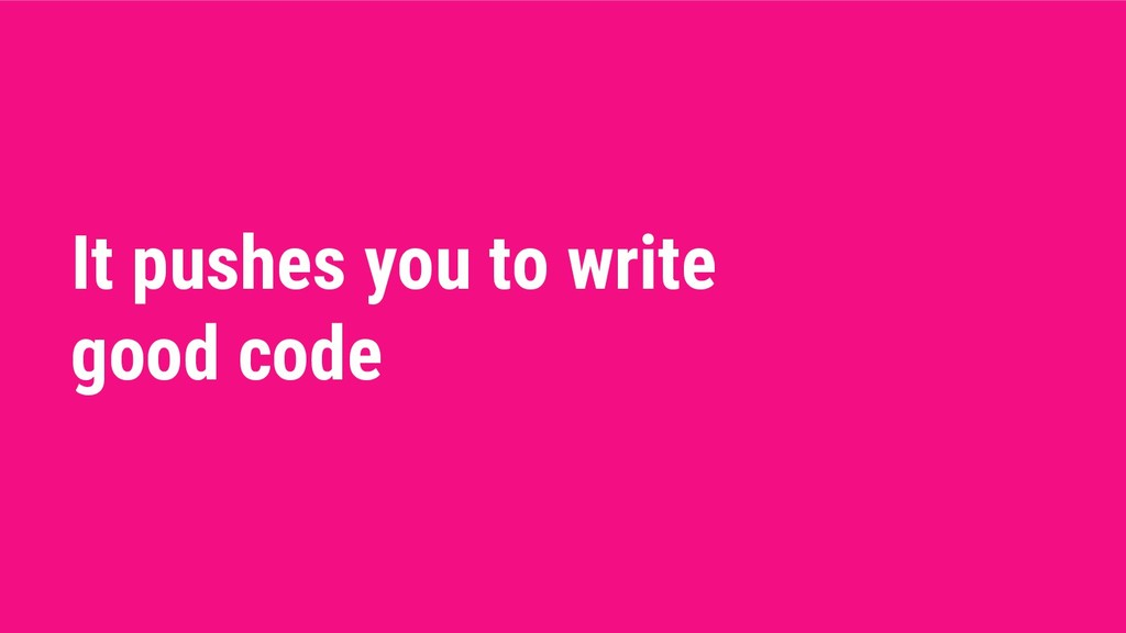 It pushes you to write good code