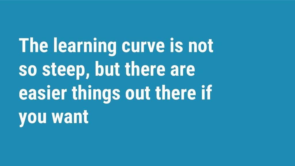 The learning curve is not so steep, but there a...