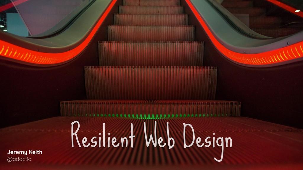 Resilient Web Design Jeremy Keith @adactio