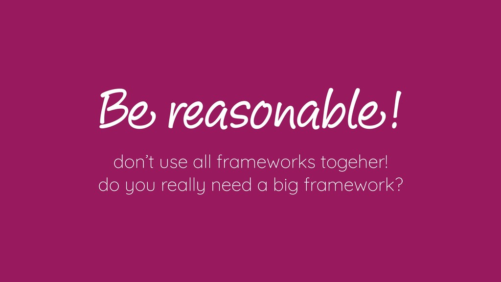 Be reasonable! don't use all frameworks togeher...