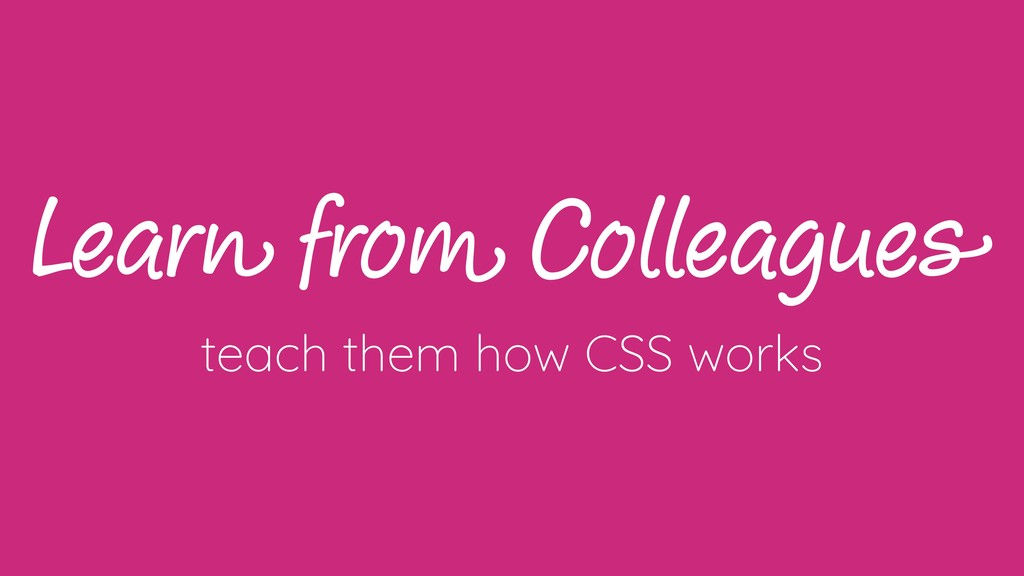 Learn from Colleagues teach them how CSS works